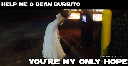 Help Me O Bean Burrito, You're My Only Hope
