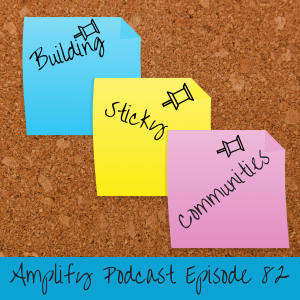 Amplify Podcast Episode 82 Building Sticky Communities
